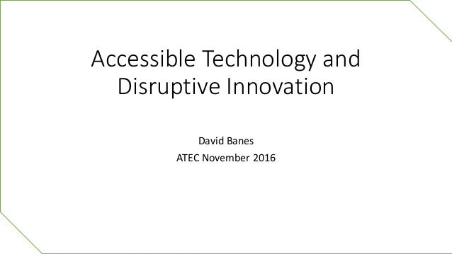 Accessible Technology and Disruptive Innovation David Banes ATEC November 2016