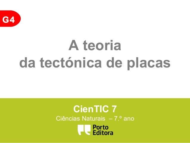 G4 A teoria da tectónica de placas CienTIC 7 Ciências Naturais – 7.º ano