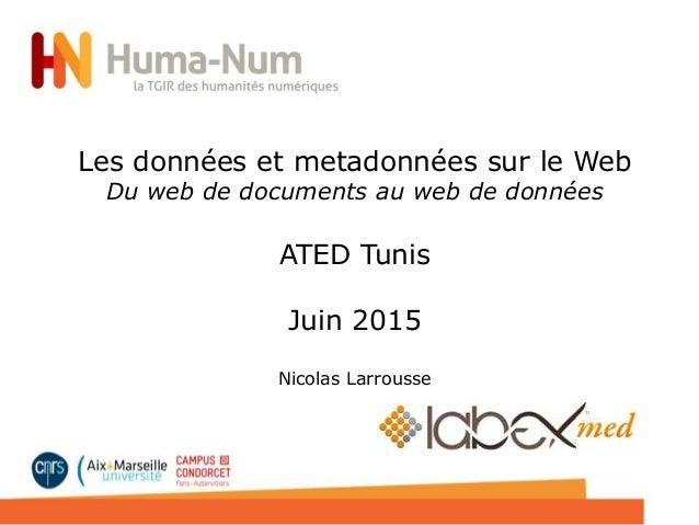 Le Web de données Une (courte) introduction Master TRIED Nicolas Larrousse - 2015 Les données et metadonnées sur le Web Du...