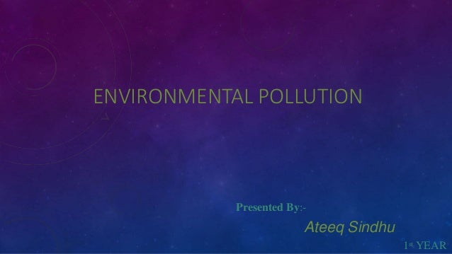 ENVIRONMENTAL POLLUTION Presented By:- Ateeq Sindhu 1st YEAR