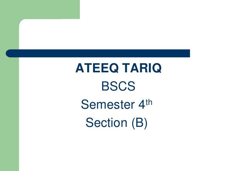 ATEEQ TARIQ<br /> BSCS<br />Semester 4th<br />Section (B)<br />