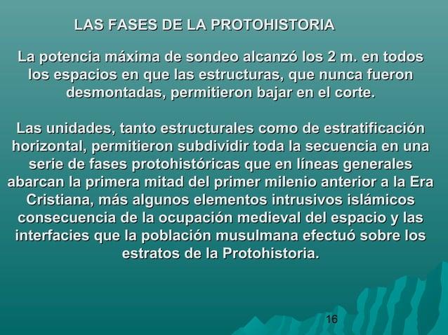 16LAS FASES DE LA PROTOHISTORIALAS FASES DE LA PROTOHISTORIALa potencia máxima de sondeo alcanzó los 2 m. en todosLa poten...