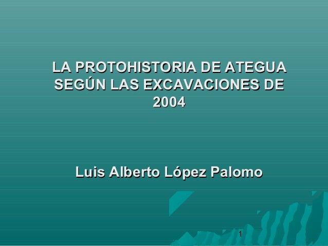 1LA PROTOHISTORIA DE ATEGUALA PROTOHISTORIA DE ATEGUASEGÚN LAS EXCAVACIONES DESEGÚN LAS EXCAVACIONES DE20042004Luis Albert...