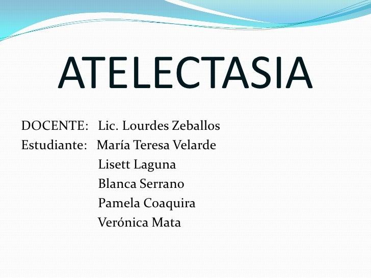 ATELECTASIA<br />DOCENTE:   Lic. Lourdes Zeballos<br />Estudiante:   María Teresa Velarde<br />Lisett Laguna<br />Blanca S...