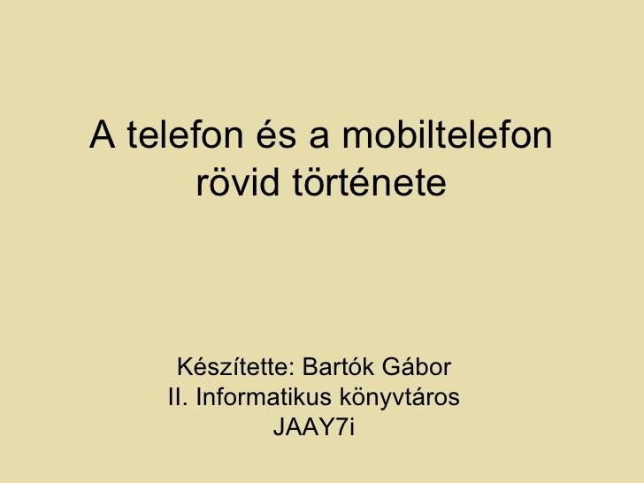 A telefon és a mobiltelefon       rövid története     Készítette: Bartók Gábor    II. Informatikus könyvtáros             ...