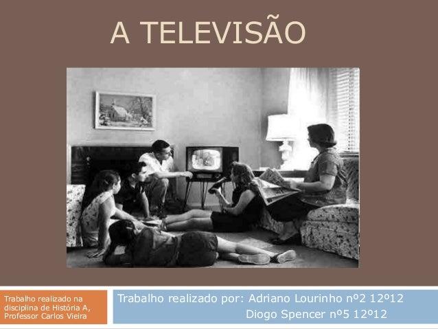 A TELEVISÃOTrabalho realizado na       Trabalho realizado por: Adriano Lourinho nº2 12º12disciplina de História A,Professo...