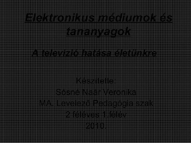A televízió hatása életünkre Készítette: Sósné Naár Veronika MA. Levelező Pedagógia szak 2 féléves 1.félév 2010. Elektroni...