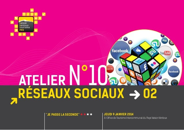 va i s on ventoux touris m e PRO  N°10  atelier réseaux sociaux ''JE PASSE LA SECONDE''  02  JEUDI 9 janvier 2014 À l'Offi...