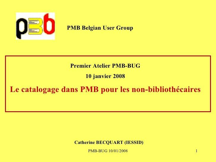 PMB Belgian User Group Premier Atelier PMB-BUG 10 janvier 2008 Le catalogage dans PMB pour les non-bibliothécaires Catheri...