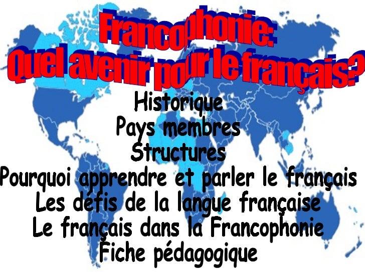 Francophonie: Quel avenir pour le français? Historique Pays membres Structures Pourquoi apprendre et parler le français Le...