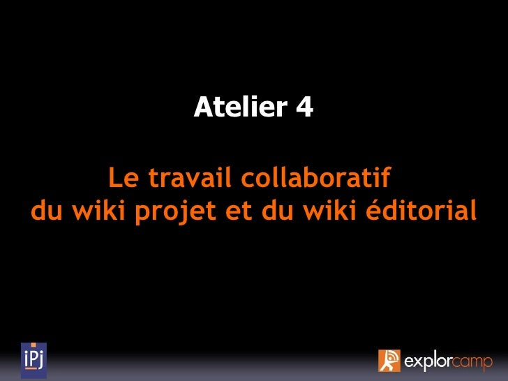 Atelier 4       Le travail collaboratif du wiki projet et du wiki éditorial