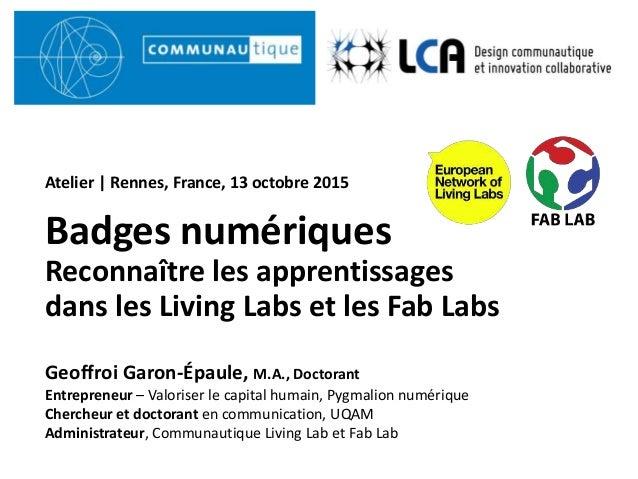 LCA UQAM Badges numériques Reconnaître les apprentissages dans les Living Labs et les Fab Labs Geoffroi Garon-Épaule, M.A....