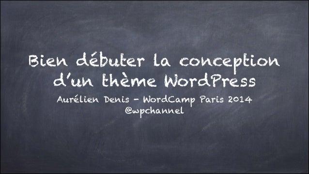 Bien débuter la conception  d'un thème WordPress Aurélien Denis - WordCamp Paris 2014 @wpchannel