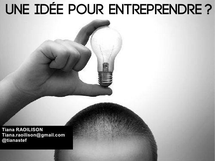 Une idée pour entreprendre?Tiana RAOILISONTiana.raoilison@gmail.com@tianastef
