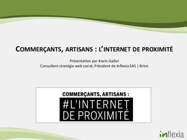 COMMERÇANTS, ARTISANS : L'INTERNET DE PROXIMITÉ                        Présentation par Kevin Gallot       Consultant stra...