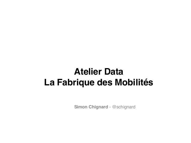 Atelier Data! La Fabrique des Mobilités Simon Chignard - @schignard