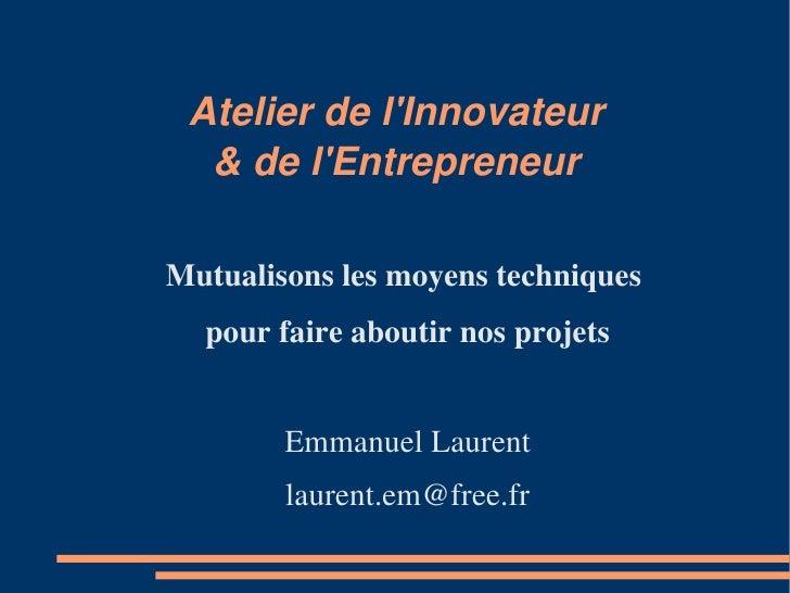 Atelier de l'Innovateur   & de l'Entrepreneur  Mutualisons les moyens techniques   pour faire aboutir nos projets         ...