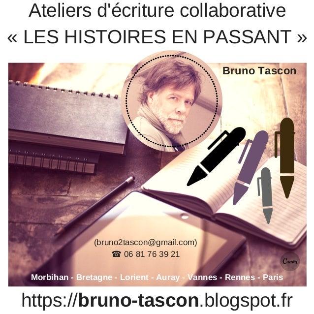 https://bruno-tascon.blogspot.fr Ateliers d'écriture collaborative « LES HISTOIRES EN PASSANT » Bruno Tascon Morbihan - Br...