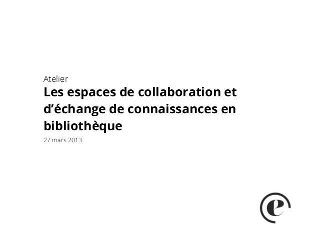 AtelierLes espaces de collaboration etd'échange de connaissances enbibliothèque27 mars 2013