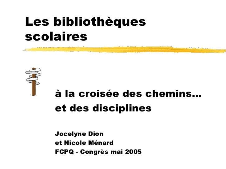 Les bibliothèquesscolaires    à la croisée des chemins…    et des disciplines    Jocelyne Dion    et Nicole Ménard    FCPQ...