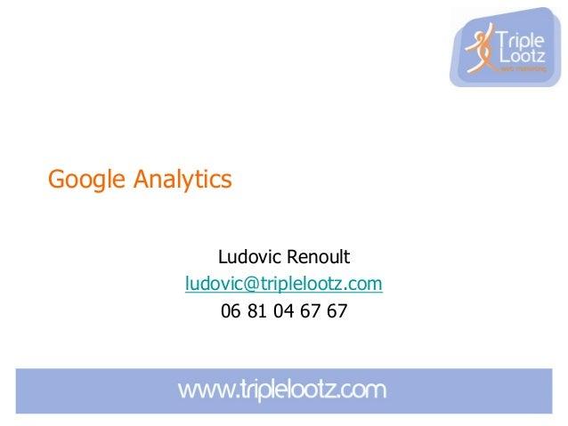 Google Analytics Ludovic Renoult ludovic@triplelootz.com 06 81 04 67 67