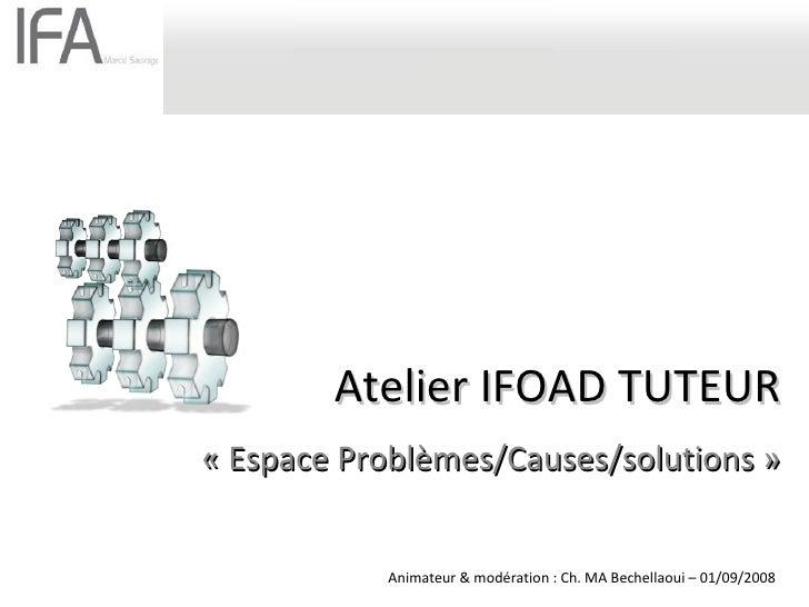 Atelier IFOAD TUTEUR «Espace Problèmes/Causes/solutions» Animateur & modération : Ch. MA Bechellaoui – 01/09/2008
