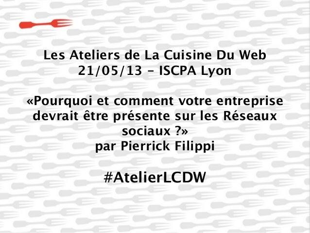Les Ateliers de La Cuisine Du Web21/05/13 - ISCPA Lyon«Pourquoi et comment votre entreprisedevrait être présente sur les R...