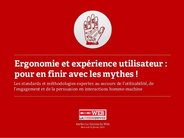 Ergonomie et expérience utilisateur : pour en finir avec les mythes !  Atelier La Cuisine du Web  Les standards et méthodo...