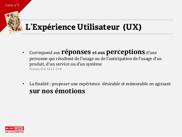 L'Expérience Utilisateur (UX)  •Correspond aux réponses et aux perceptionsd'une personne qui résultent de l'usage ou de l'...