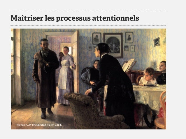 Maîtriser les processus attentionnels  IlyaRepin, An Unexpected Visitor, 1884.