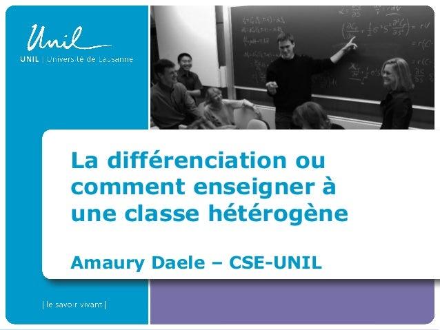 La différenciation ou comment enseigner à une classe hétérogène Amaury Daele – CSE-UNIL