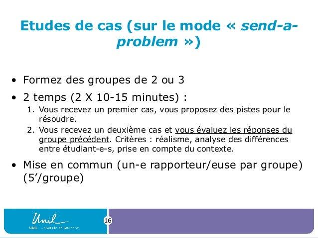 Etudes de cas (sur le mode « send-a- problem ») • Formez des groupes de 2 ou 3 • 2 temps (2 X 10-15 minutes) : 1. Vous rec...