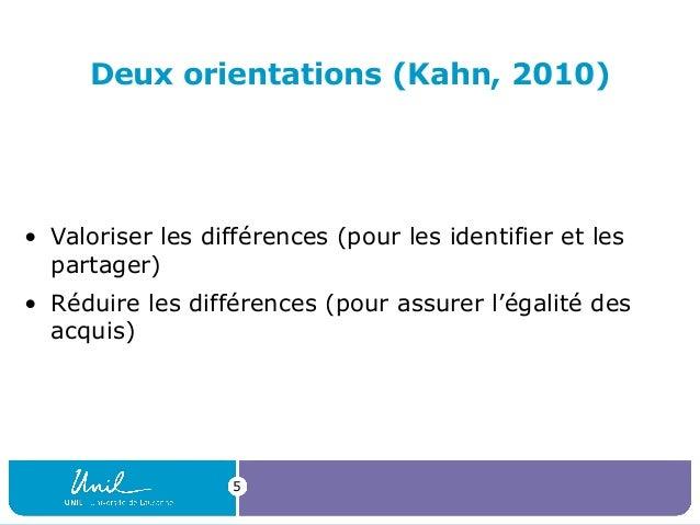 5 Deux orientations (Kahn, 2010) • Valoriserlesdifférences(pourlesidentifieretles partager) • Réduirelesdifféren...