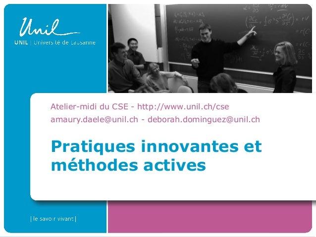 Pratiques innovantes et méthodes actives Atelier-midi du CSE - http://www.unil.ch/cse amaury.daele@unil.ch - deborah.domin...