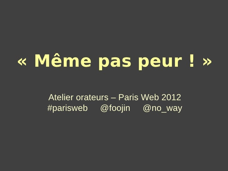 « Même pas peur ! »  Atelier orateurs – Paris Web 2012  #parisweb @foojin @no_way