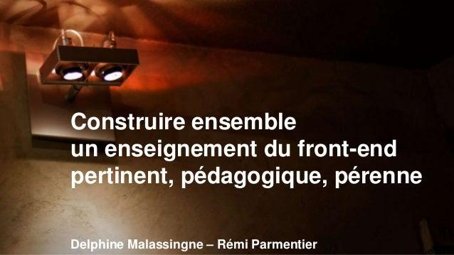Construire ensemble  un enseignement du front-end  pertinent, pédagogique, pérenne  Delphine Malassingne – Rémi Parmentier