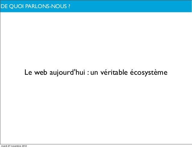 DE QUOI PARLONS-NOUS ?                   Le web aujourdhui : un véritable écosystèmemardi 27 novembre 2012