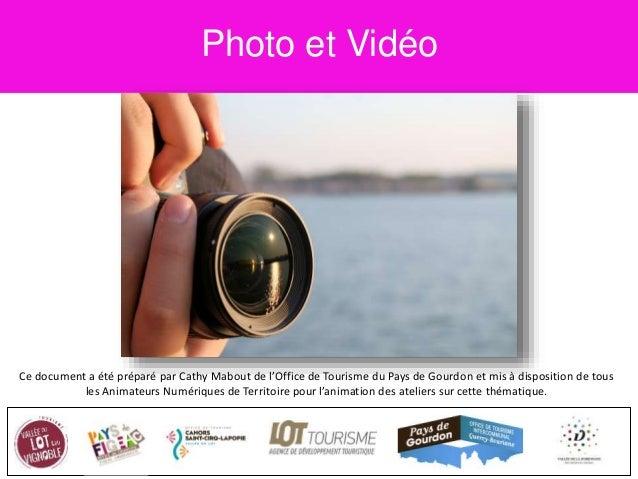 Photo et Vidéo Ce document a été préparé par Cathy Mabout de l'Office de Tourisme du Pays de Gourdon et mis à disposition ...