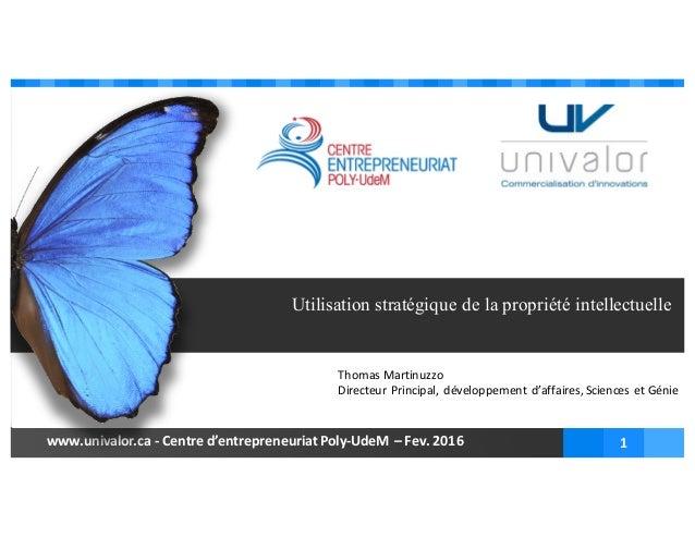 www.univalor.ca - Centred'entrepreneuriatPoly-UdeM – Fev.2016 1 Thomas Utilisation stratégique de la propriété intellec...