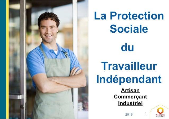 1 La Protection Sociale du Travailleur Indépendant 2016 Artisan Commerçant Industriel