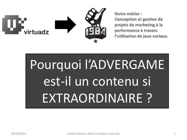 Pourquoi l'ADVERGAME<br />est-il un contenu si<br />EXTRAORDINAIRE ?<br />04/03/2011<br />1<br />Gabriel Mamou-Mani Fondat...