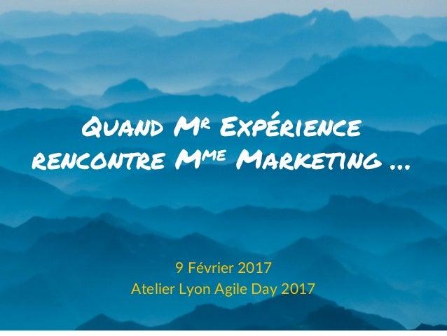 Quand Mr Expérience rencontre Mme Marketing … 9 Février 2017 Atelier Lyon Agile Day 2017