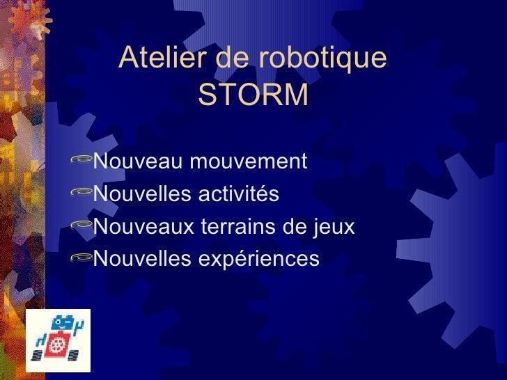 Atelier de robotique  STORM <ul><li>Nouveau mouvement </li></ul><ul><li>Nouvelles activités </li></ul><ul><li>Nouveaux ter...