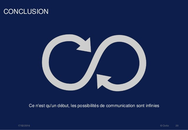 CONCLUSION Ce n'est qu'un début, les possibilités de communication sont infinies 17/02/2016 © Civiliz 20