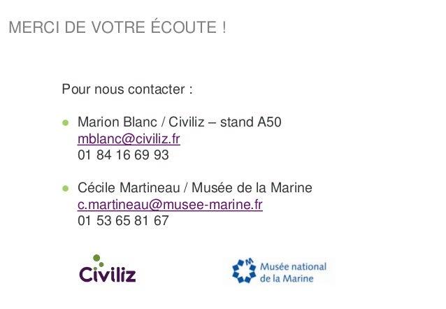 MERCI DE VOTRE ÉCOUTE ! Pour nous contacter :  Marion Blanc / Civiliz – stand A50 mblanc@civiliz.fr 01 84 16 69 93  Céci...