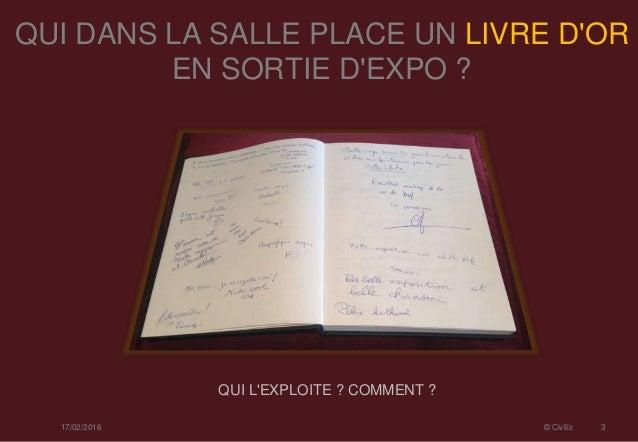 QUI DANS LA SALLE PLACE UN LIVRE D'OR EN SORTIE D'EXPO ? 17/02/2016 © Civiliz 3 QUI L'EXPLOITE ? COMMENT ?