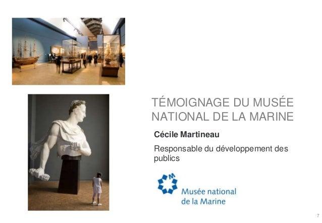 TÉMOIGNAGE DU MUSÉE NATIONAL DE LA MARINE Cécile Martineau Responsable du développement des publics 7