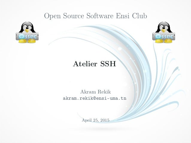 Open Source Software Ensi Club Atelier SSH Akram Rekik akram.rekik@ensi-uma.tn April 25, 2015