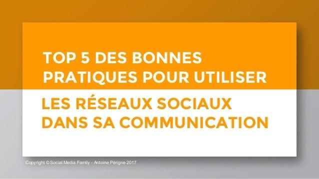 Copyright © Social Media Family - Antoine Périgne 2017 TOP 5 DES BONNES PRATIQUES POUR UTILISER LES RÉSEAUX SOCIAUX DANS S...