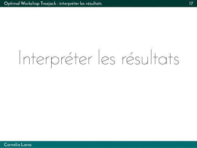 Cornelia Laros Interpréter les résultats Optimal Workshop Treejack : interpréter les résultats 17
